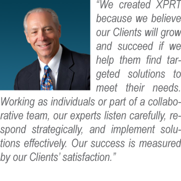 We created XPRT because we believe our Clients will grow and succeed if we help them find targeted solutions to meet their needs. Working as individuals or part of a collaborative team, our experts listen carefully, respond strategically, and implement solutions effectively. Our success is measured by our Clients' satisfaction.