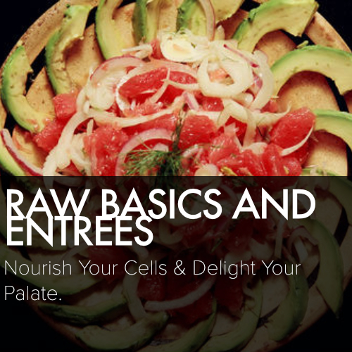RAW BASICS AND ENTREES    Nourish your cells and delight your palate