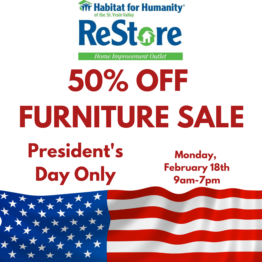 Hey loyal customers, looking to upgrade your bedroom furniture? Want a new couch for your basement man cave or your kids hangout? Need another chair or two for your dining table? Join us this Monday, February 18th at the St. Vrain ReStore for a 50% off furniture sale in honor of President's Day!