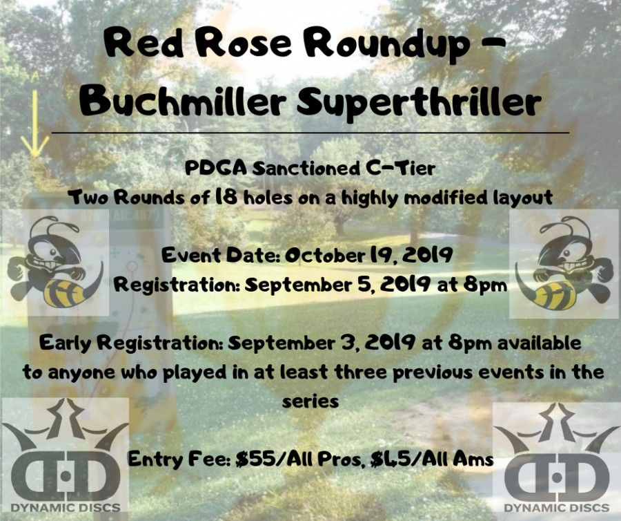 Elevated Disc Golf Events and Lancaster Area Frisbee Sports are proud to present the final event of the Red Rose Roundup Series showcasing the best courses in Lancaster County.   The Buchmiller Super Thriller was a highly beloved event in the past, and we are trying to restore it to it's former glory. This event will be played as a sanctioned C-Tier consisting of two rounds of at least 18 holes on a highly modified layout at D.F. Buchmiller Park in Lancaster, PA.   Register at  https://www.discgolfscene.com/tournaments/Red_Rose_Roundup_Buchmiller_Superthriller_2019