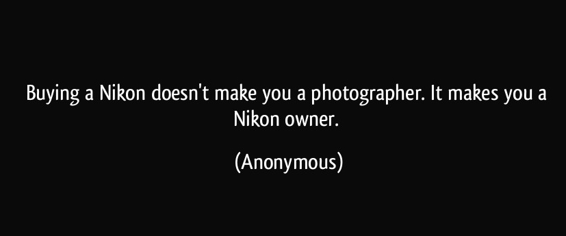 quote-buying-a-nikon-doesn-t-make-you-a-photographer-it-makes-you-a-nikon-owner-anonymous-298815.jpg
