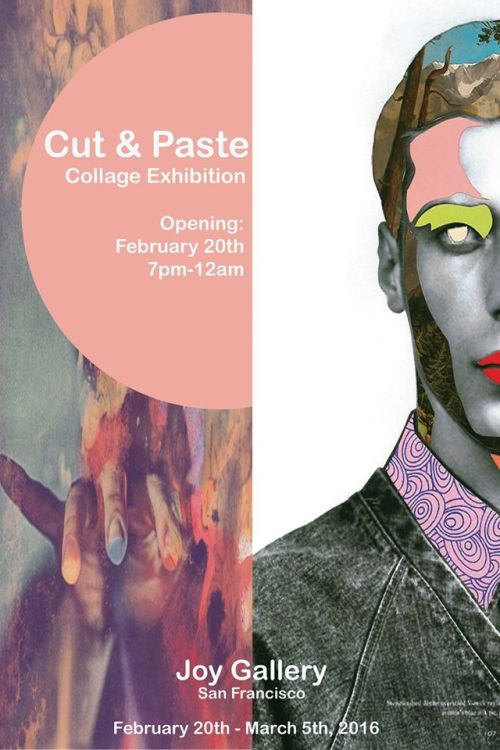 "Cut & Paste  Opening Reception:   Saturday, Feb 20th, 2016 7pm - 12am  On view: February 20 - March 5, 2016   The art of collage is an opportunity to rewrite history. Through the action of cut and paste we are given the ability to reinvent the preexisting, to generate something very much one's own accounts. Our cultural memory can be altered and twisted through the hands of an artist, working with familiar images that are taken apart and put together into something new transforms our previous perceptions. Collage teaches the artist and viewer to open their mind, an apple isn't always an apple, it can be whatever our imagination desires.   ""What has been will be again, what has been done will be done again; there is nothing new under the sun.""   Participating artists include:   Amy Summer • Andrew McGranahan • Bedelgeuse • Caroline Augusta • Dana Fortune • Derek Macario • Ellie Rex • Eugenia Loli • Evlyne Wong • Irina & Silviu Székely • Nil Ultra • John Vochatzer • Johnny Smith • Justin Angelos • Kate Cuthbert • Kayan Kwok • Kylea Borges • Maike Luedenbach • Meta • Nic Courdy • Resatio • Scorpion Dagger • Shayna Yasuhara • Tyler Spangler    Curated by:  Caroline Augusta   Please join us for Cut & Paste, opening Saturday, February 20 with an evening reception from 7pm – 12am. The exhibition will be on view through Saturday, March 5. For more information please email us at joygallerysf@gmail.com   https://www.facebook.com/events/1658235544393798/"