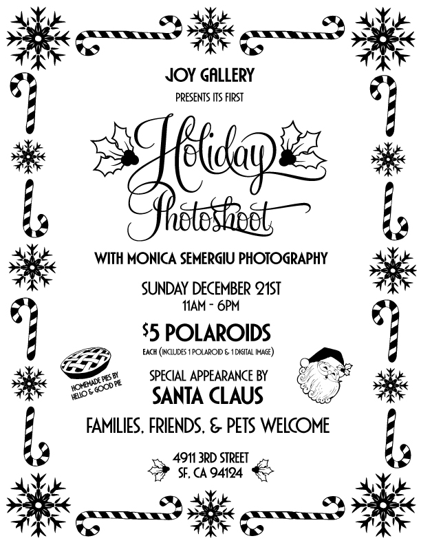 Sunday, Dec 21st 201411am - 6pm  JOY along with Monica Semergiu Photography will be hosting a holiday photoshoot. Come sit on Santa's lap! Bring your family, friends, lovers, pets… There will be homemade pie by Nicole Adee Dreyfuss & festive music. Dress up!  FREE CANDY CANES FOR EVERYONE!!!   https://www.facebook.com/events/1540665452841588/