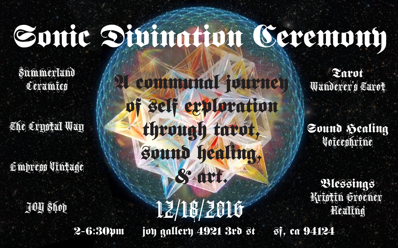 SONIC DIVINATION CEREMONY   A communal journey of self exploration through tarot, sound healing, & art.    Sat, Dec 18th                       2-6:30pm                      $3-5 Entry (Children are free)   Dear Truth-Seeking, Change-Making, Artists, Mystics, Freaks, Rebels, Lovers, & Humanitarians we're calling out to you.  Questionable times have fallen upon us as we find ourselves facing a polarizing battle between light & dark. Communities are pained & shadows appear to be strengthening. The spotlight is gazing upon what we fear most, a society of power-hungry, selfish, & unforgiving people. Our vision is to strengthen the light by engaging in deep self-healing to abolish this fear. Only then, through aligning ourselves with an enlightened power, we can begin to heal & lead our communities.  Join us for a year's-end celebration, a ceremony on navigating the inner dreamscape to bring light to this world. We're offering an afternoon of divination & an early evening sound healing ceremony, an opportunity to engage with like minded spirits; seeking, searching & diving deep.    2-6pm  Artwork on Display,   THE BLACK POWER TAROT   by King Khan & Michael Eaton, Under the Supervision of Alejandro Jodorowsky  For Sale: Black Power Tarot Deck. Clothing by JOY Shop. Crystals provided by The Crystal Way. Crystal Voyager by  Summerland Ceramics   Beverages & Snacks   3-5pm   Tarot Readings by  Wonderer's Tarot   Tarot is a guide into our subconscious & into the all knowing. We receive a map to navigate the 3-dimensional realm with conscious action and understanding. With Casey's guidance we learn how to ask ourselves the questions that bring us further into our divinity, allowing us to embrace freedom. Spanning the line from mystic to skeptic, the tarot can be a valuable tool for reclaiming your power. Allow it to sail you through the sea of your inner workings, clarifying perceptions, & awakening our greater inherent mysteries.   About your Reader:  Casey Zabala is the creator of the Wanderer's Tarot. The deck was created out of a personal passion for the art and symbolism of the tarot, as well as an understanding of its wisdom. Each card is an original hand drawing. The deck speaks to the practices of a natural witch, as well as to the enigmatic energy of the Goddess. Based in San Francisco, Casey offers readings and tarot consultations throughout the Bay Area. Read her blog  here .   6-6:30pm   Sound Healing Ceremony by  Valentine Lovecraft Falcon   Sound healing is a phenomena that everything is vibration & has great transformative affect. We all have the ability to heal ourselves. Valentine Falcon will guide us as a group through an experience of sonic alignment, offering a tool that we all have the ability to do for ourselves. Experience the art of self care as a tool for empowerment that is profoundly enjoyable.   About Your Guide:  Valentine Lovecraft Falcon has spent over 14 years as a touring singer and performer and studied meditation with the Brahma Kumaris World Spiritual Organization since 2004. It is the continual integration of her experiences over the years as a singer and yogini that led her to seek a new paradigm regarding the profound healing applications of sound.  In 2014,  Valentine received her certification in Sound, Voice and Music Healing from the California Institute of Integral Studies. She continues to deepen her understanding of this profound modality through her Yoga of the Voice Mentorship Program with renowned teacher Silvia Nakkach. Valentine is currently active in the Bay Area sound healing community, both hosting and attending weekly and monthly events, as well as guiding individual sound healing experiences through her private coaching practice.    We are called to examine the depths of our souls. We are searching for what sparks, drives, & connects us to each other. Let us find our power & hold space for others to do so. Let's transmute, transform, & uplift together. If you've found yourself still reading, you must know that you are needed. You are being called into the shadow to reclaim the light. Come breathe the unknown & dance joyfully in the waves of unfolding mysticism. Let us journey together into the art of self-reflection & a higher state of being.  Love life. Live love.  Kristin & Heather