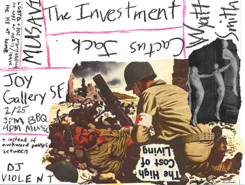 Sunday, Feb 25th 2018 3-7pm   JOY Gallery's SUNDAY JUKE JOYNT series, with food, beer, music, &  genuine good vibes    WE GOT:    the investment (post punk goth bois)      Wyatt Smith (flat earth pop daydreamz)      Musavi (gelatating freakpunk)    Heavenly Bother (earthy bedroompop de Santa Cruz)   * no door charge but donations greatly appreciated for the space (important!!! yer in SF remember!!)