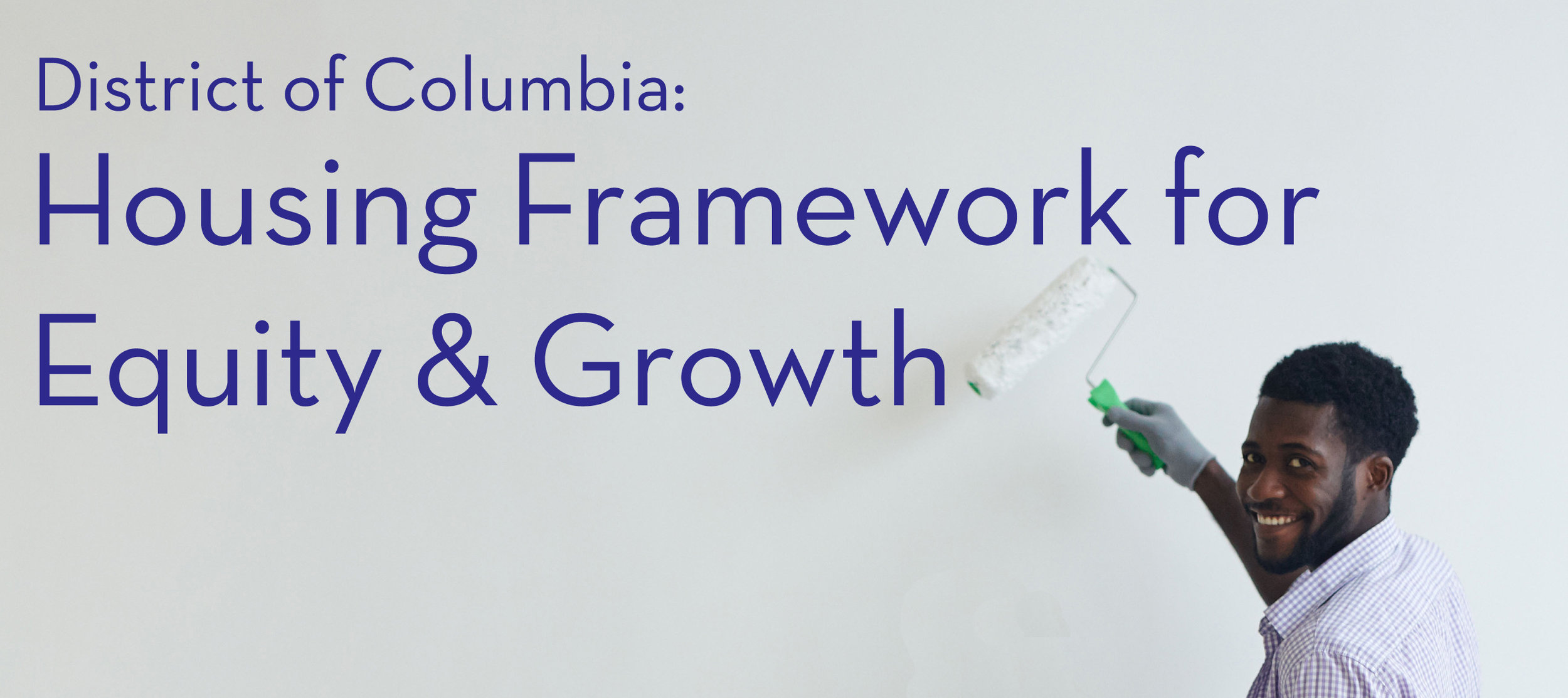 To learn more about the  Housing Framework for Equity and Growth  initiative, please visit  housingdc.dc.gov .