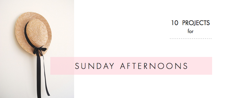 10 Projects for Sunday Afternoons