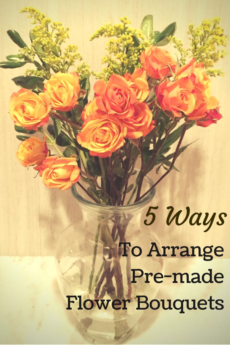 5 Ways to arrange pre-made flower bouquets