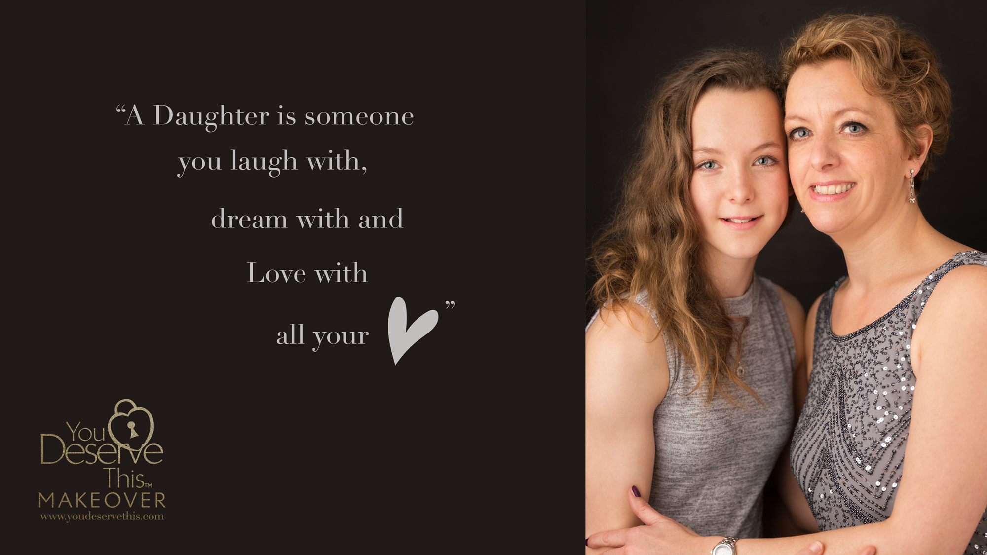 A Daughter is someone you laugh with, dream with and Love with all your heart. Celebrate your relationship and share in a wonderful day with us. www.youdeservethis.com