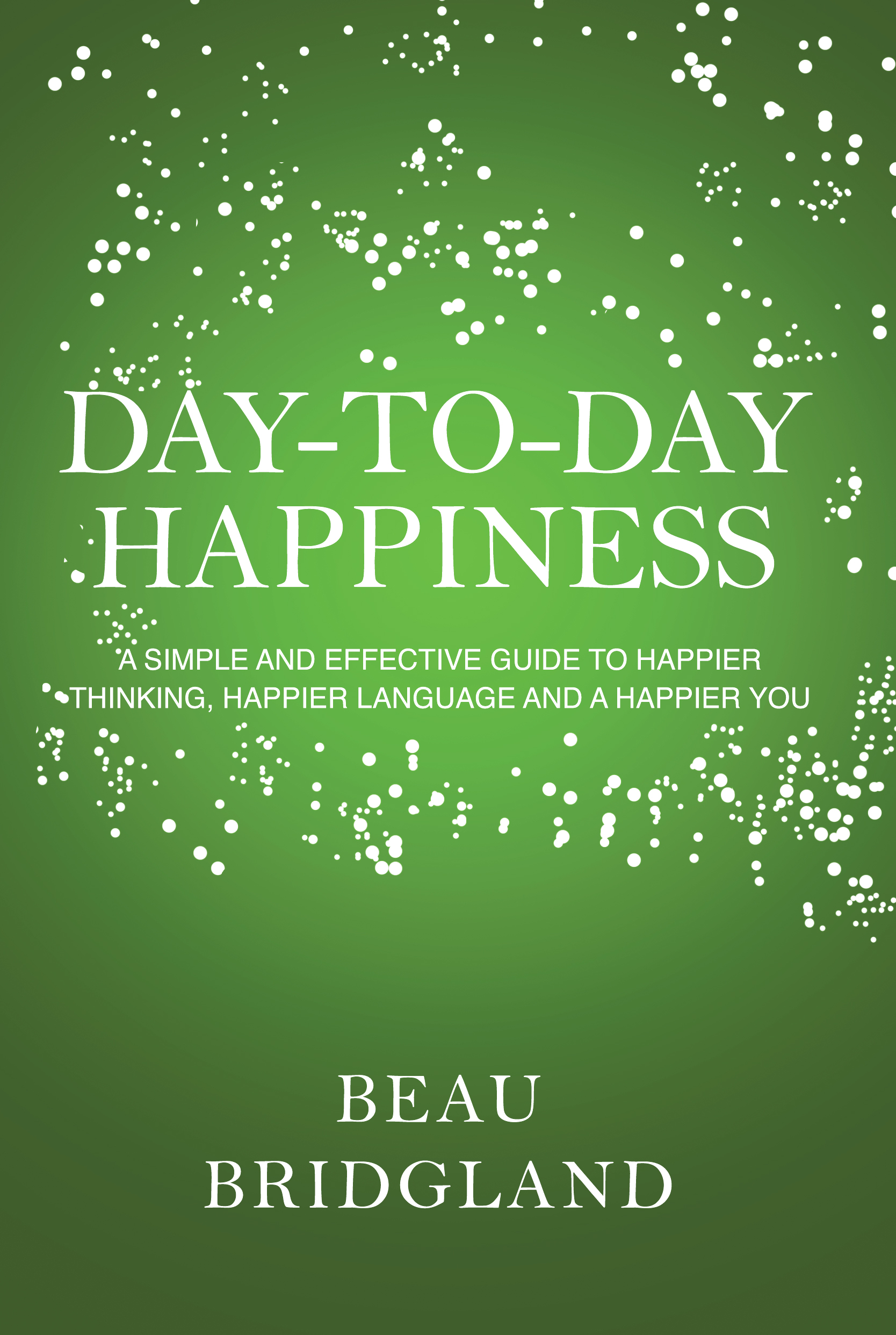 Day-To-Day Happiness: A simple and effective guide to happier thinking, happier language and a happier you