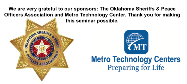 We are very grateful to our sponsors of this seminar: The Oklahoma Sheriffs & Peace Officers Association and the Metro Technology Center. Thank you for your support and making this seminar possible.