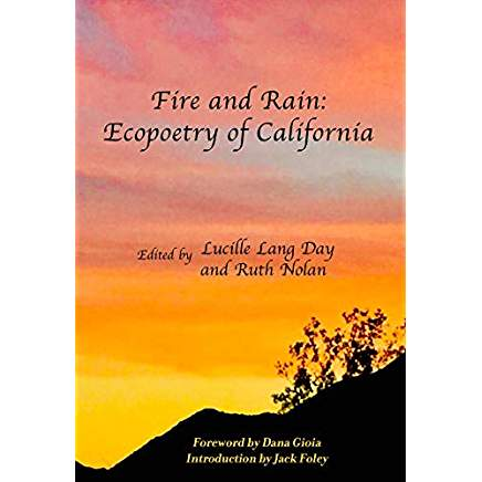 Fire and Rain: Ecopoetry of California Edited by Lucille Lang Day and Ruth Nolan Scarlet Tanager Books (October 12, 2018)  ISBN-10:  9780976867692  ISBN-13:  978-0976867692