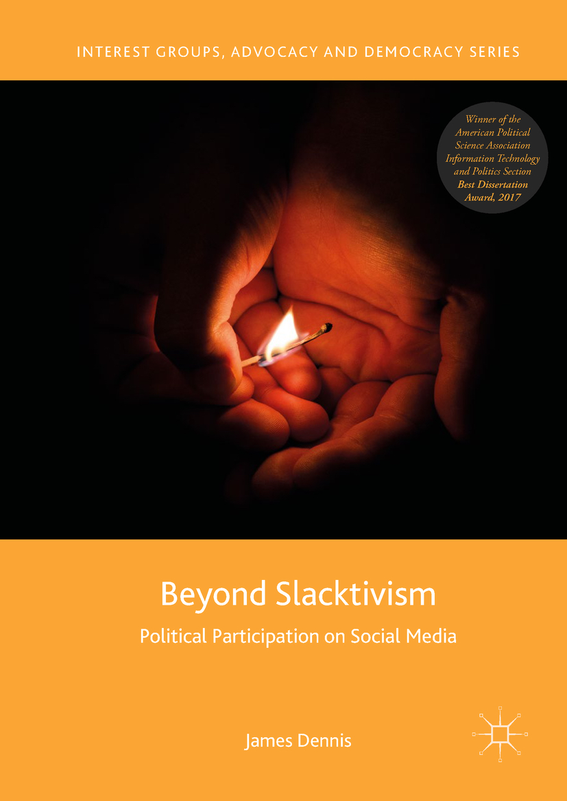 Beyond Slacktivism: Political Participation on Social Media - Interest Groups, Advocacy and Democracy Series, Palgrave Macmillan (2018)eBook ISBN: 978-3-030-00844-4Hardcover ISBN: 978-3-030-00843-7Buy from PalgraveBuy from Amazon UKAccess on SpringerLink