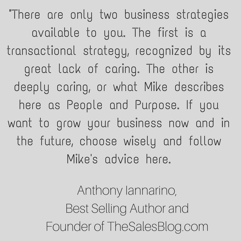 There are only two business strategies available to you. The first is a transactional strategy, recognized by its great lack of caring. The other is deeply caring, or what Mike here describes correctly as People and  (5).png