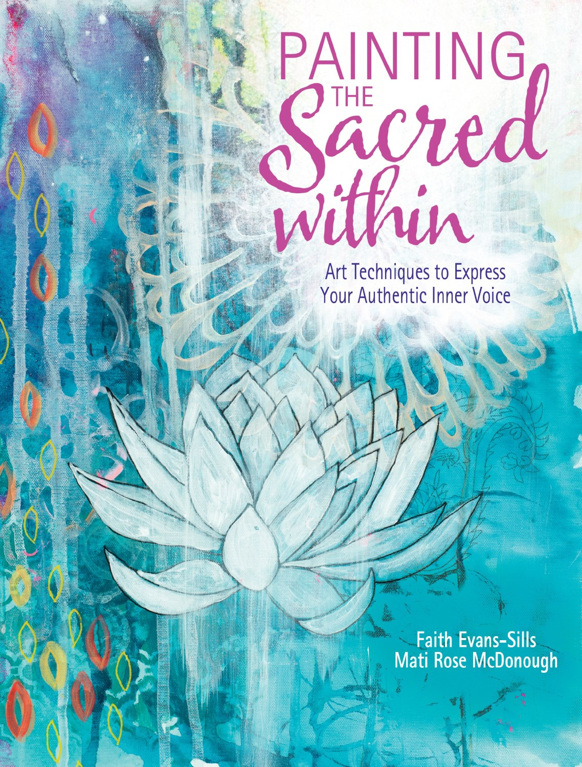 Painting the Sacred Within: Art Techniques to Express Your Authentic Inner Voice by Faith Evans-Sills and Mati Rose McDonough