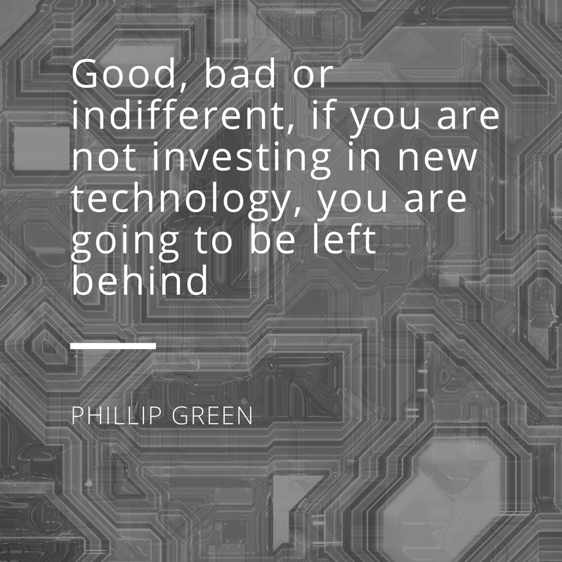 Good, bad or indifferent, if you are not investing in new technology, you are going to be left behind
