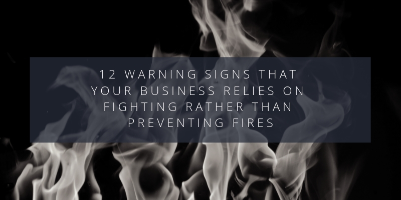 Here are 12 warning signs that your business relies on fighting rather than preventing fires: