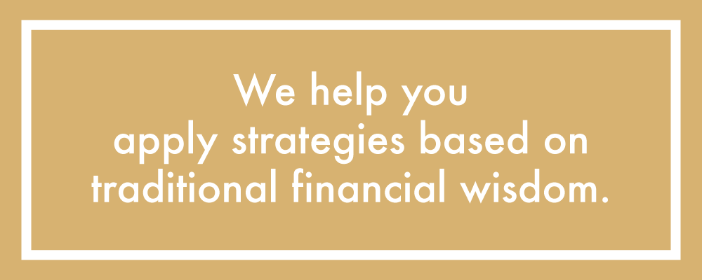 We help you apply strategies based on TRADITIONAL FINANCIAL WISDOM.