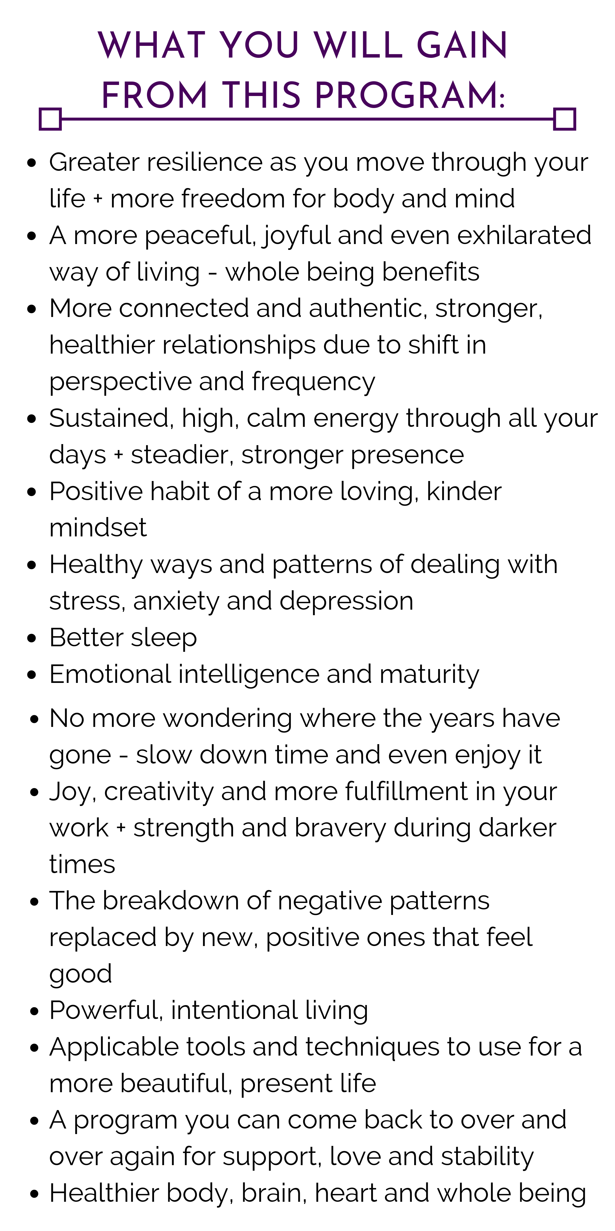 Greater resilience as you move through your life + more freedom for body and mind A more peaceful, joyful and even exhilarated way of living - whole being benefits More connected and authentic, healthier relationship.png