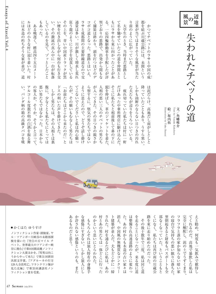 JAL「SKYWARD」7月号 「辺地の風景」。 舞台はチベットでした。  失われたチベットの道。  日本に住んでいても、同じように感じることがある。 父親の田舎の山中に建つ大きな家。 小さい頃何度かつれていってもらったが、 その大きな家に向かうまでは、不ぞろいな土と石でできたデコボコ道を通った。 近頃はそんな山の中までしっかりと舗装されて、 小さい頃見ていた景色とはずいぶん変わってしまった。  そんなことを思い出しながら描いた1枚です。
