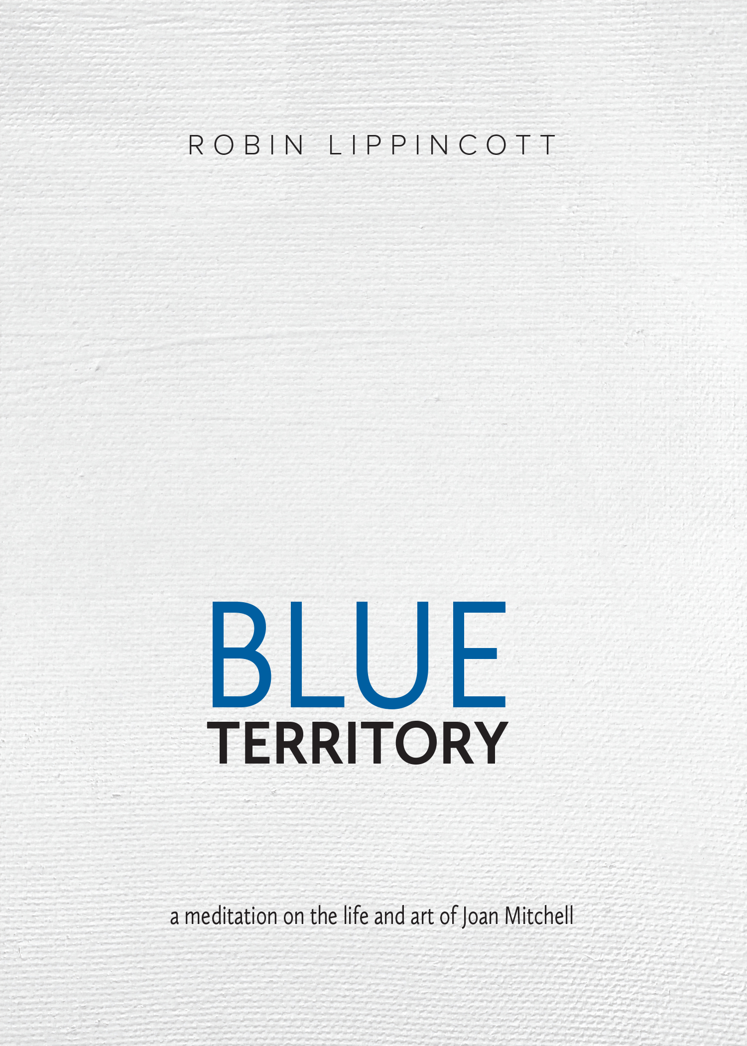 Blue Territory: a meditation on the life and art of Joan Mitchell by Robin Lippincott