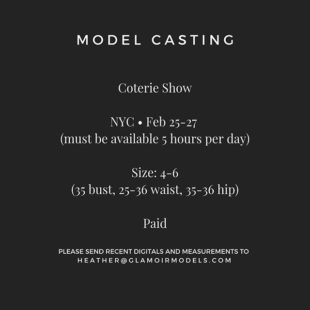 MODEL CASTING  Coterie Show NYC • Feb 25-27 (must be available 5 hours per day)  Size: 4-6 (35 bust, 25-36 waist, 35-36 hip)  PAID!  PLEASE SEND RECENT DIGITALS AND MEASUREMENTS TO:  HEATHER@GLAMOIRMODELS.COM (No DM's or comments will be considered. You must email.)