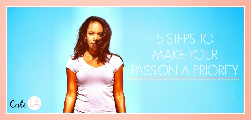 5 Steps to Make Your Passion a Priority via Cute LA