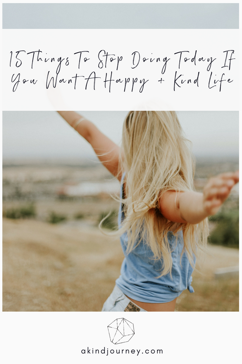 15 Things To Stop Doing Today If You Want A Happy + Kind Life | akindjourney.com #TheKindBrands