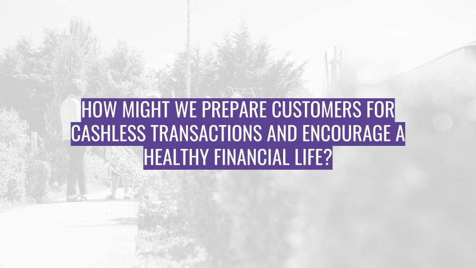 Discovery Session - How might we prepare customers for cashless transactions and encourage a healthy financial life.jpg
