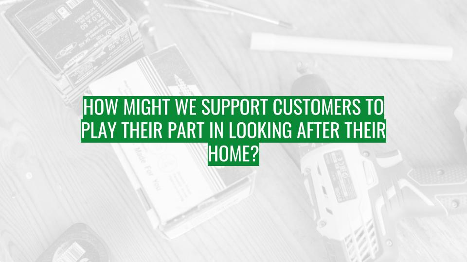Discovery Session - How might we support customers to play their part in looking after their home.jpg