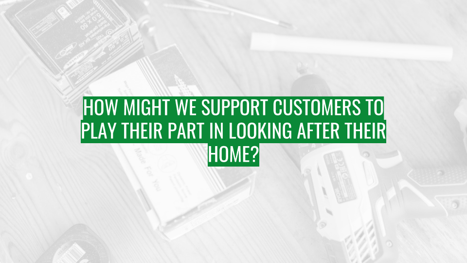 Discovery Session - How might we support customers to play their part in looking after their home.png