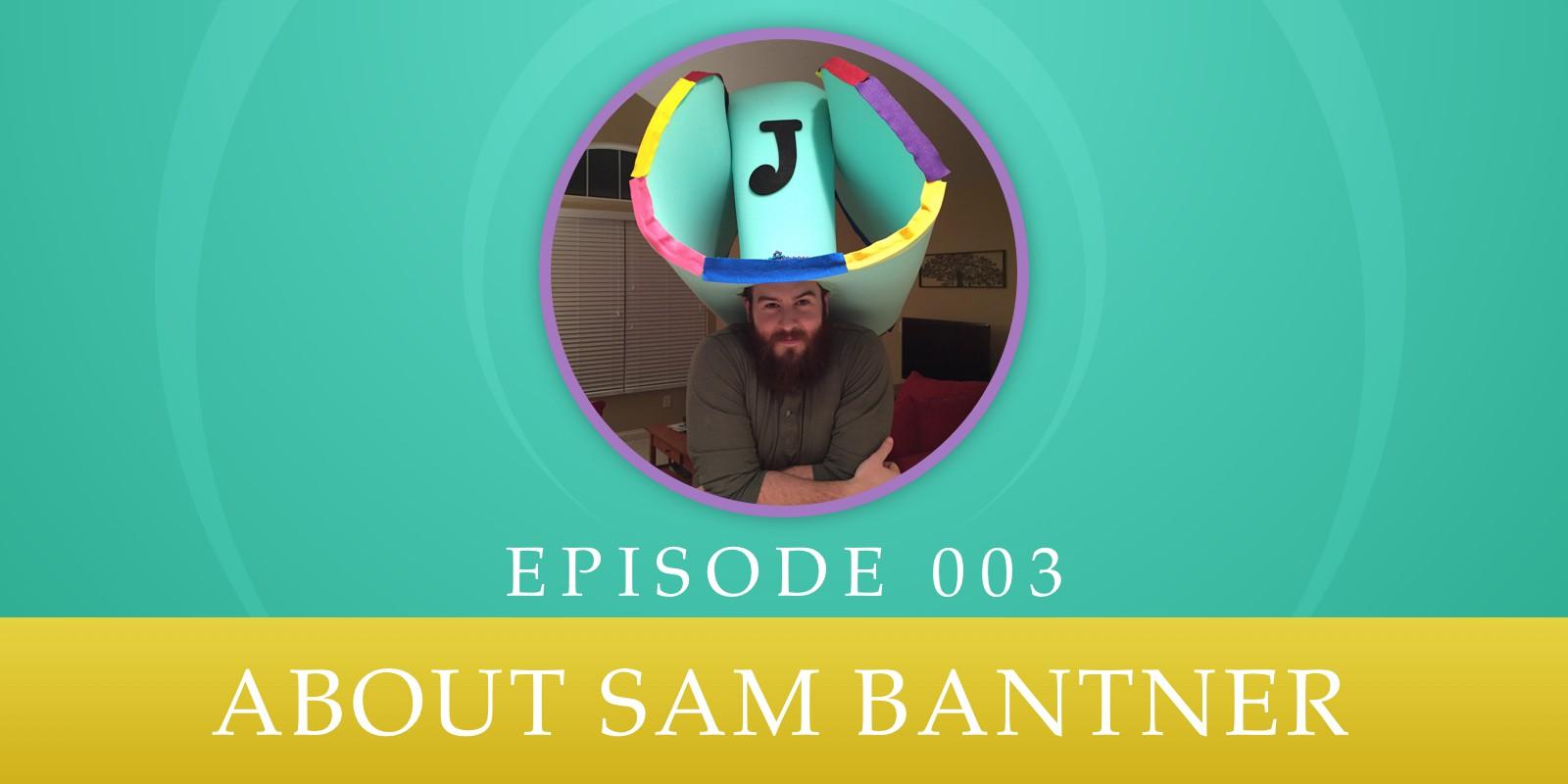 Episode 003: About Sam Bantner