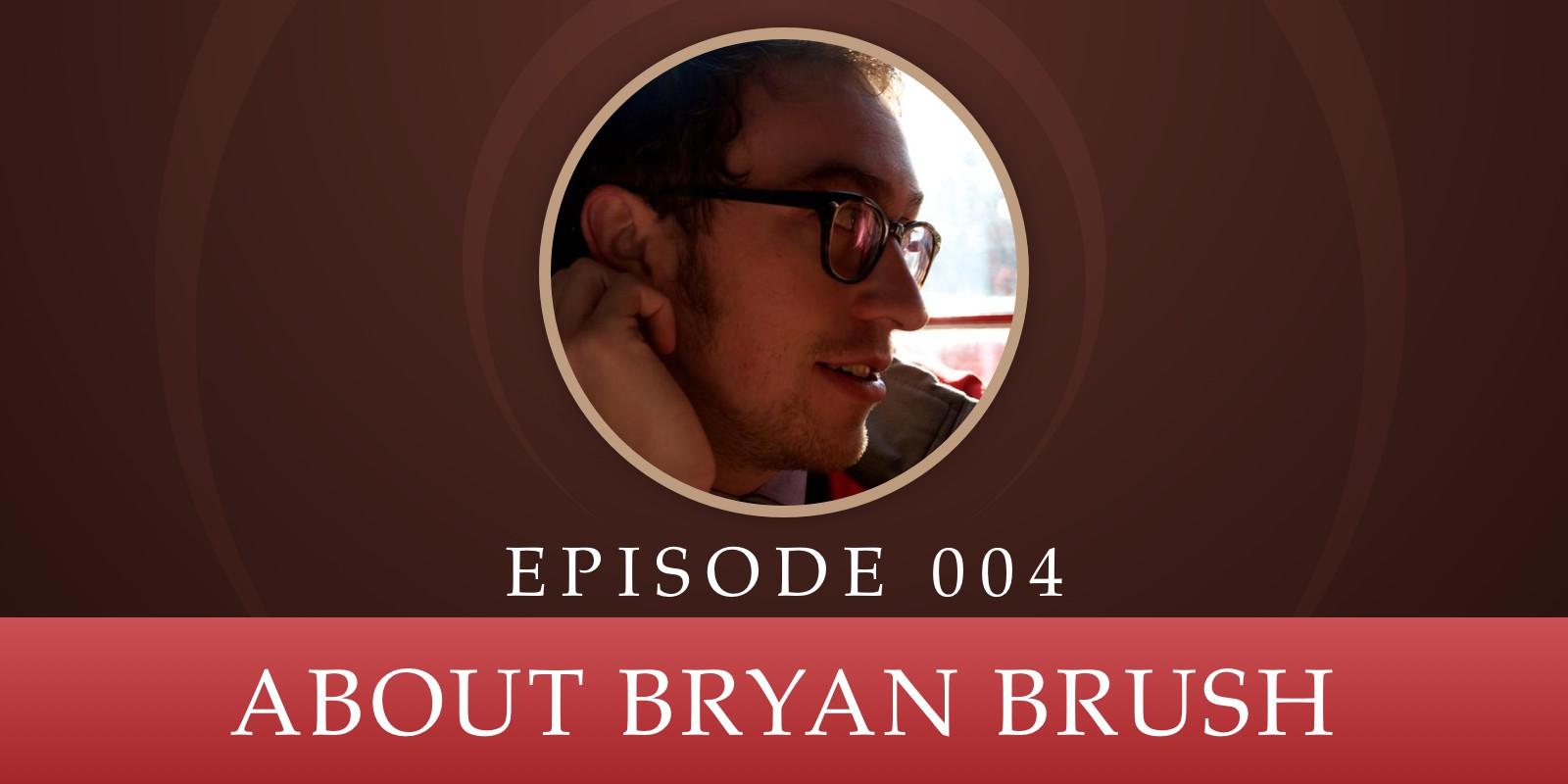 Episode 004: About Bryan Brush