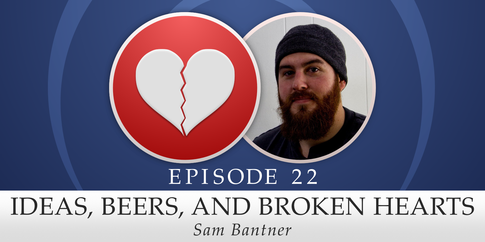 Episode 22: Ideas, Beers, and Broken Hearts