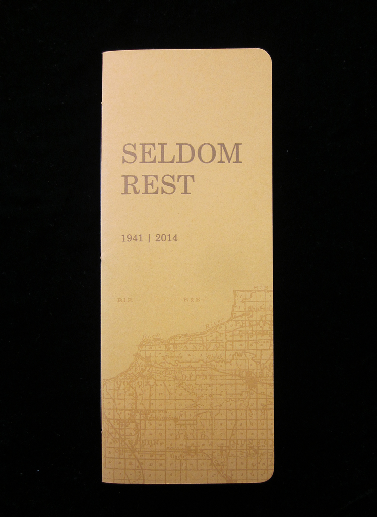 2014 | offset, letterpress  edition of 100     SELDOM REST  is a series of poems that work in concert with original material as written by John Perry Hanna II between May 4, 1941 and May 7, 1942 in  Diary of an Illinois Dairy Farmer 1941-1947 . It is a contemporary distillation of the profundities of life's seemingly mundane events, the ghost of rural life in the 1940s in Midwestern America. It is a conversation with history; a poetic reenactment of a way of life that we can only understand in fragments. As such, Hanna's original entries have been fractured, edited, broken up, and synthesized in a purely poetic voice under my own influence, and in rare moments meld with my own new material. The fusing of the historic with the contemporary allows for a more cyclical understanding of history. Hanna speaks to me, and I speak back.  Made possible with support from the  Caxton Club of Chicago .    $50 / limited edition with husk inclusion  $35 / standard edition