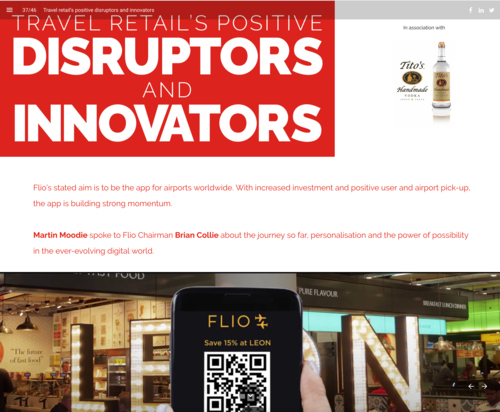 "TRAVEL RETAIL'S POSITIVE Disruptors and Innovators: - ""FLIO's stated aim is to be the app for airports worldwide. With increased investment and positive user and airport pick-up, the app is building strong momentum"".Martin Moodie spoke to FLIO Chairman Brian Collie about the journey so far, personalisation and the power of possibility in the ever-evolving digital world."