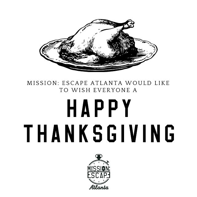 Mission: Escape Atlanta wishes everyone a very Happy Thanksgiving! We will however be CLOSED on thanksgiving day. But please join us for your escape game adventure on the weekend!  #thanksgiving #atlanta #escaperoom #sandysprings #alpharetta #roswellga #westmidtown #missionescape #marietta #thingstodoinatlanta #atlantafun #buckheadatlanta #peachtreecity #gwinnett  #visitatlanta #atlantafun #atl #gamers  #scavengerhunt #atlantabusiness #missionescape #atlanta #atlbusinessowners #corporateteambuilding #teambuilding