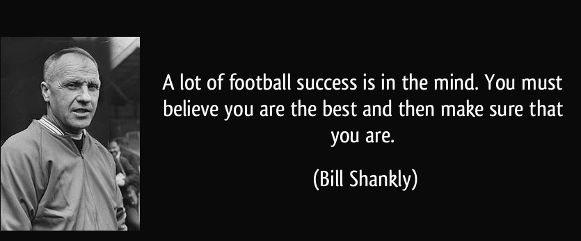 quote-a-lot-of-football-success-is-in-the-mind-you-must-believe-you-are-the-best-and-then-make-sure-that-bill-shankly-168342.jpg