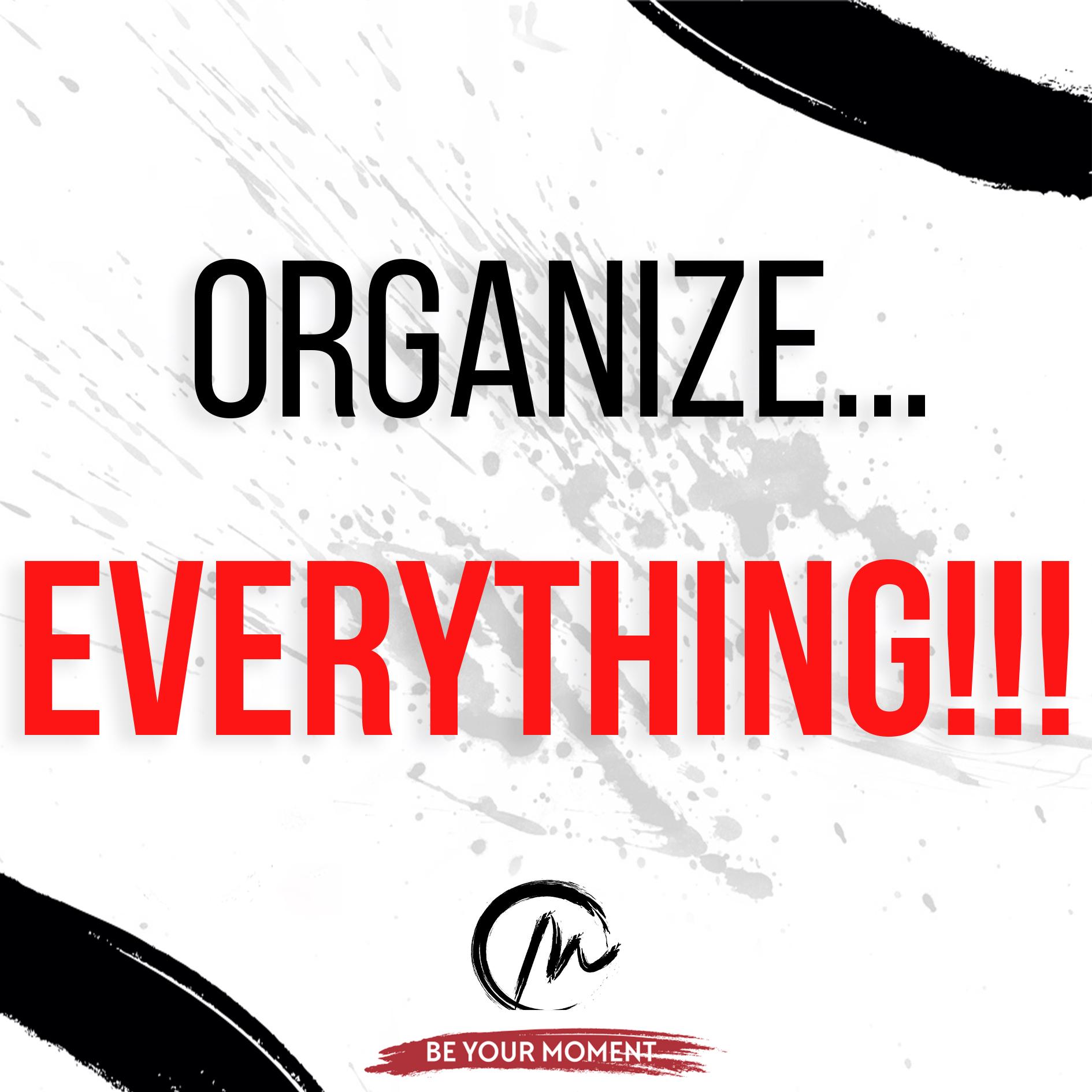 1. Oranize...EVERYTHING!!!.jpeg