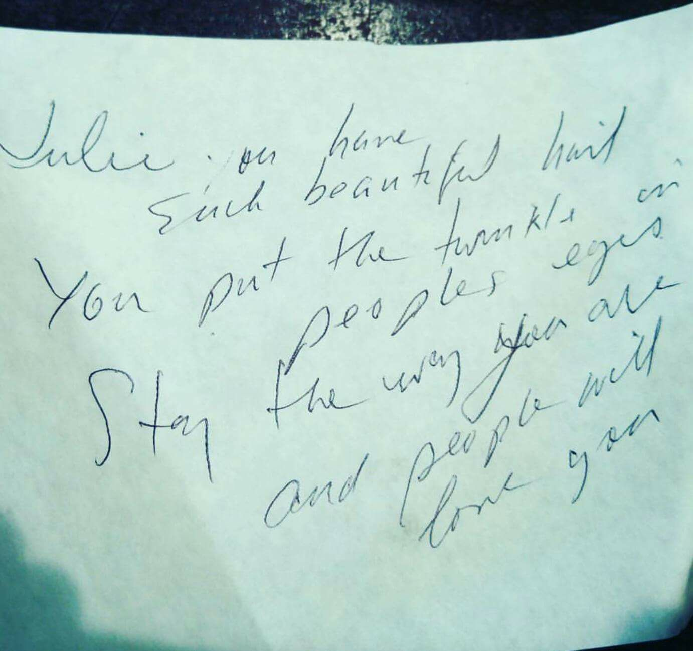 A customer wrote this for me when I was serving and bartending in New Orleans. It really made my sour Day wonderful.  -Julie   Julie, you have such a beautiful heart.  You put the twinkle in people's eyes.  Stay the way you are and people will love you.