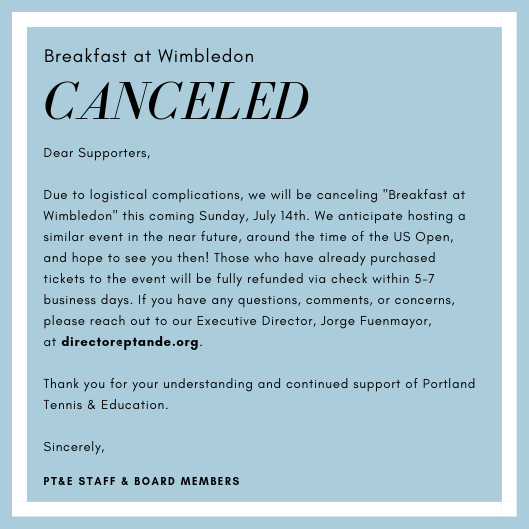 Dear Supporters, Due to logistical complications, we will be canceling _Breakfast at Wimbledon_ this coming Sunday, July 14th. We anticipate hosting a similar event in the near future, around the time of the US Open,.png