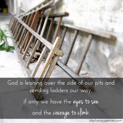 God is leaning over the side of our pits and sending ladders our way, if only we have the eyes to see and the courage to climb.