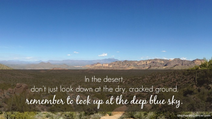 In the desert, don't just look down at the dry cracked ground, remember to look up at the deep blue sky.