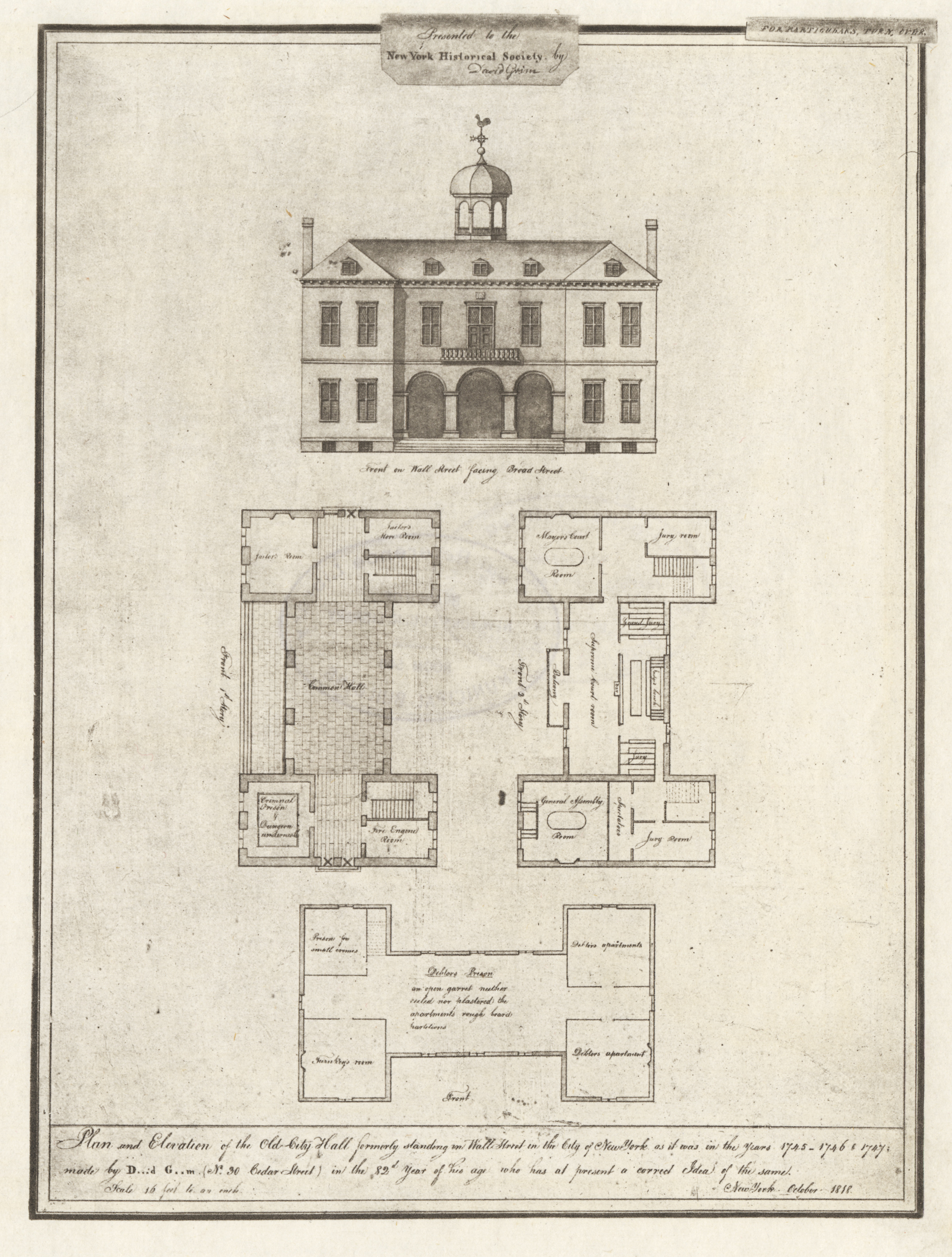 Text beneath drawing reads:  Plan and elevation of the Old-City Hall formerly standing on Wall Street in the City of New York as it was in the years 1745-1756 & 1746; made by David Grim (N. 30 Cedar Street) in the 82nd year of his age who has at present a correct idea of the same. New York, October 1818 . Copied by I.N. Phelps Stokes, in 1919 for  The Iconography of Manhattan Island, 1498-1909.  Much of the City Hall was given over to court rooms in this era, and the basement was a debtor's prison.  NYC Municipal Library.
