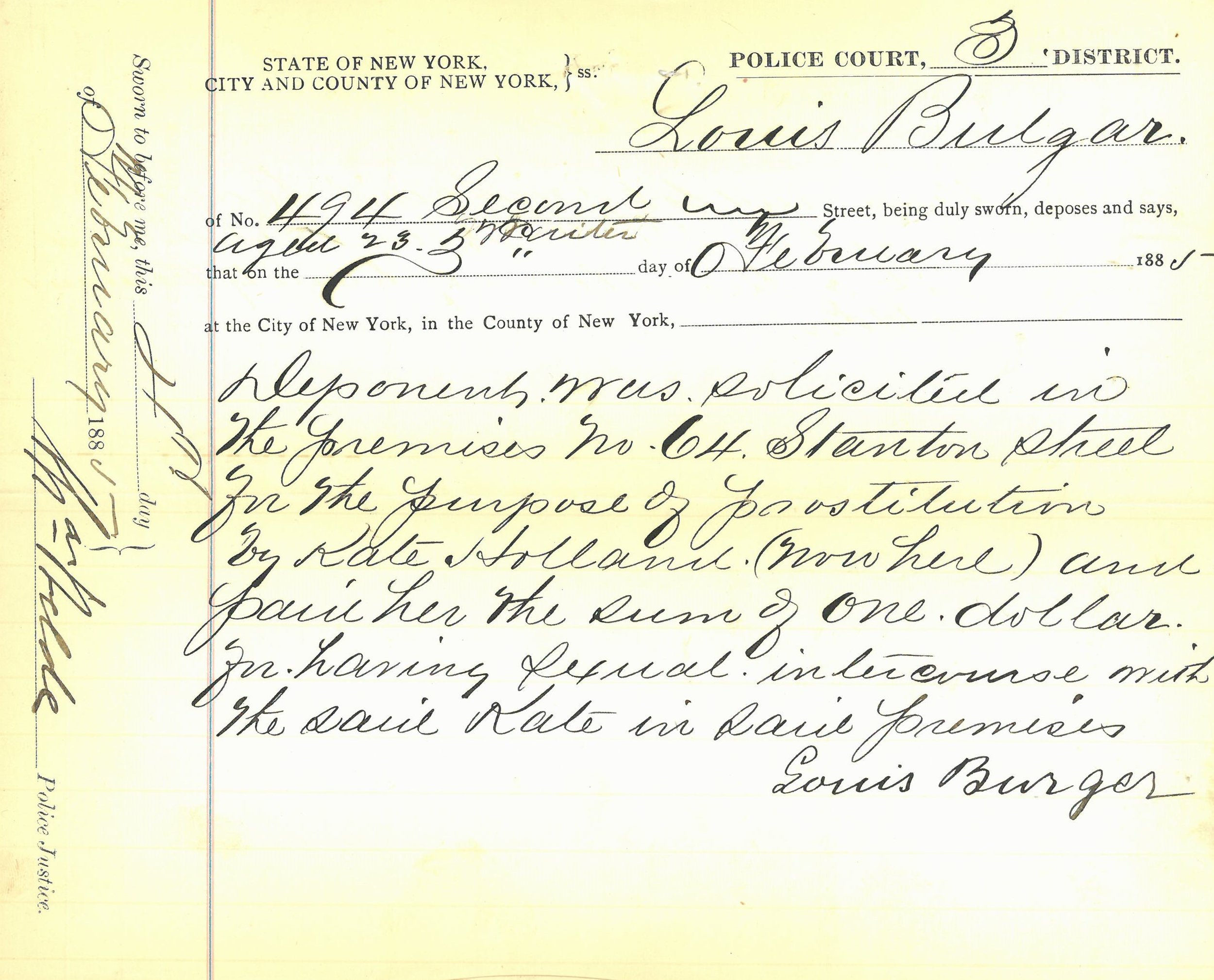 "On February 11, 1885, a grand jury indicted ""Rose"" Hertz for ""Keeping a Bawdy House."" The felony prosecution case file includes the Manhattan 3rd District Police Court complaint where one Louis Burger alleges that he ""… .was solicited in the premises no 64 Stanton Street for the purpose of prostitution… . "" The file also includes a letter from Police Captain Anthony J. Allaire, stating that to his knowledge Rose Hertz had moved away from the Precinct. In consequence, the Assistant District Attorney in charge of the case recommended that the indictment should be dismissed since the ""nuisance"" had been abated. New York City Court of General Sessions Felony Indictment Files, 1879-1894. NYC Municipal Archives"