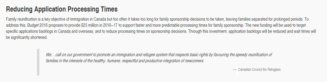 """"""" Budget 2016 proposes to provide $25 million in 2016–17 to support faster and more predictable processing times for family sponsorship. The new funding will be used to target specific applications backlogs in Canada and overseas, and to reduce processing times on sponsorship decisions."""""""