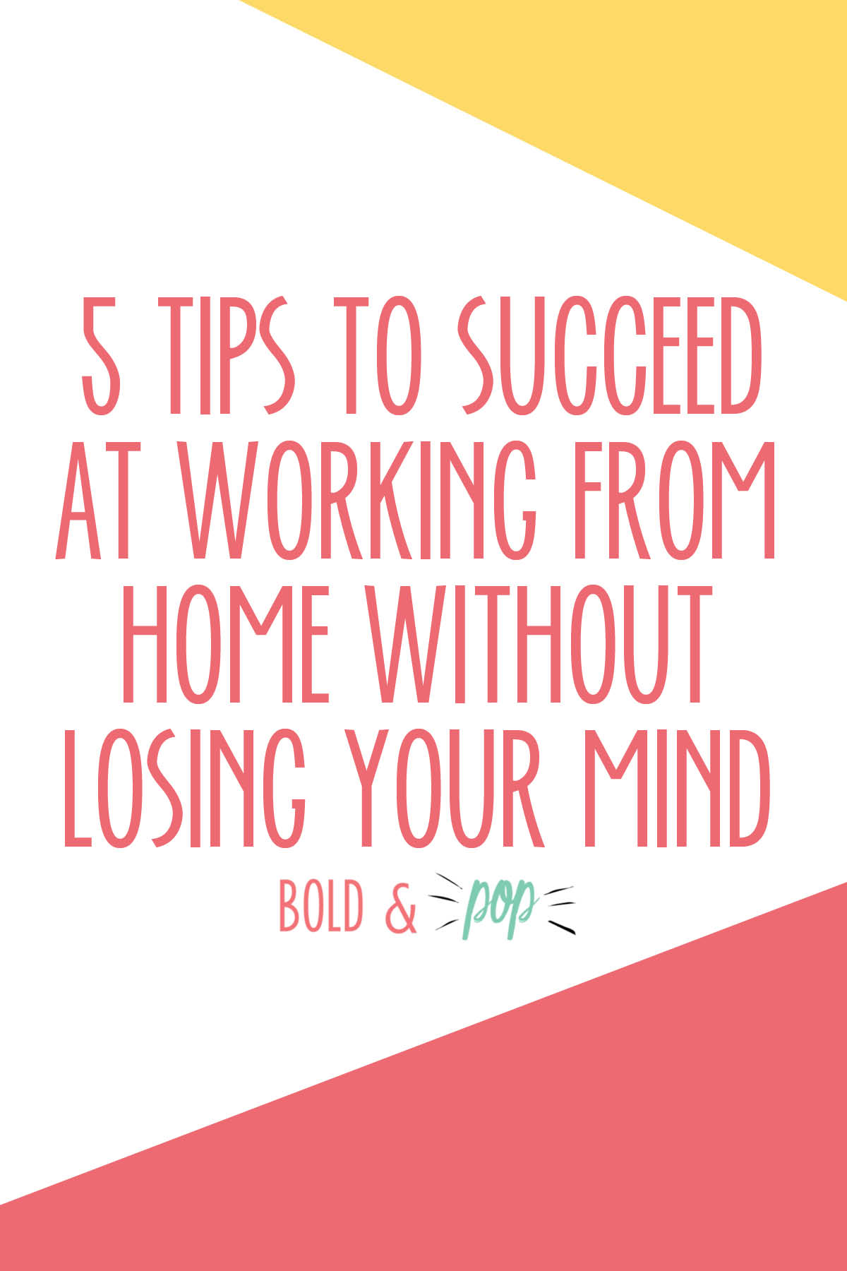 Bold & Pop : 5 Tips to Succeed at Working from Home Without Losing Your Mind