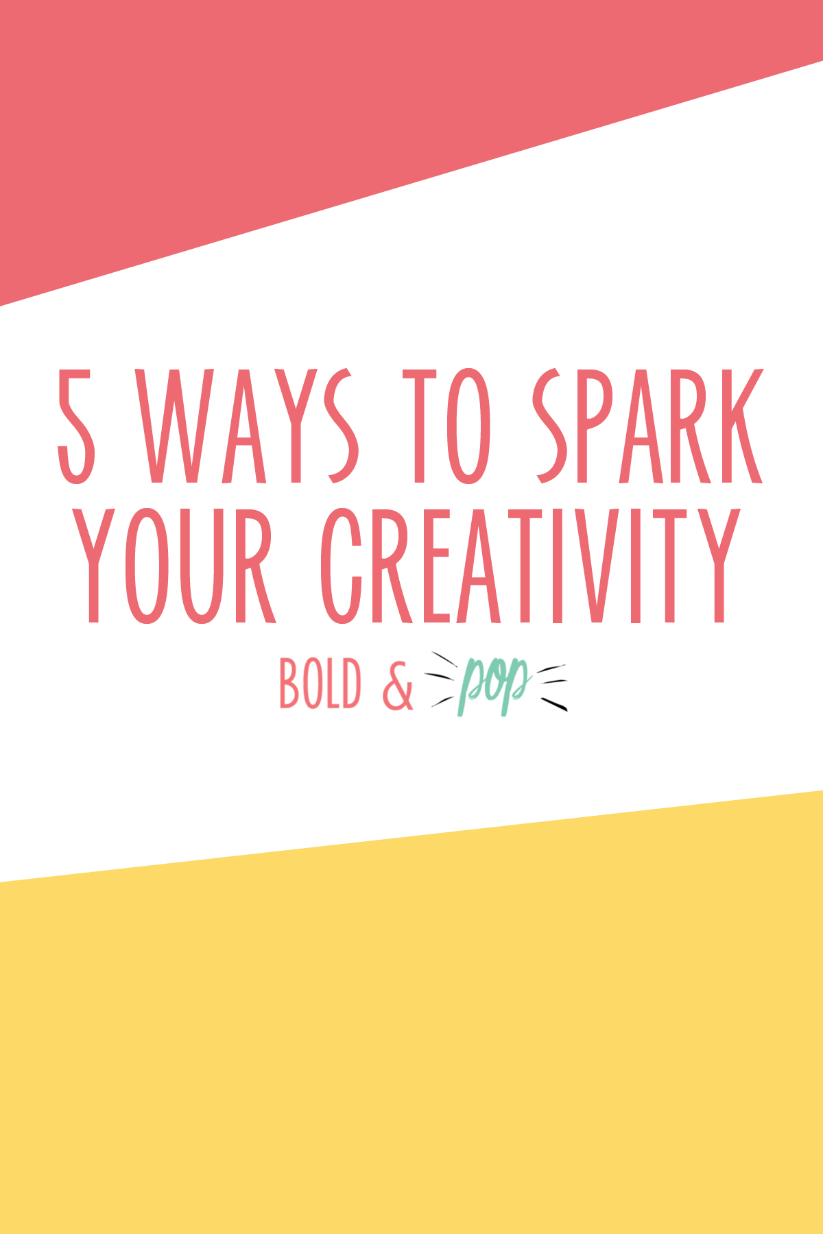 Bold & Pop : 5 Ways to Spark Your Creativity