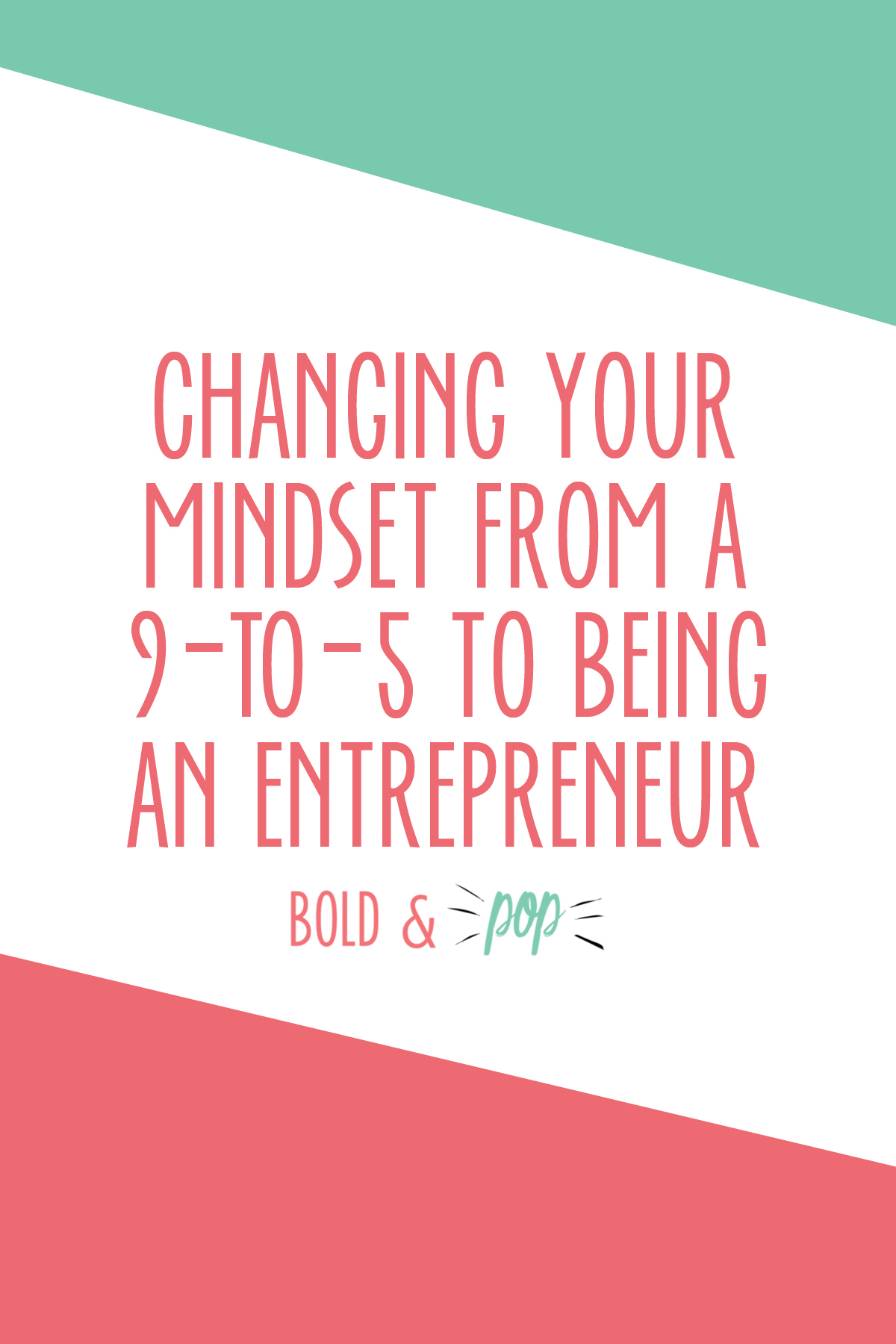 Bold & Pop : Changing Your Mindset from a 9-to-5 to Being an Entrepreneur