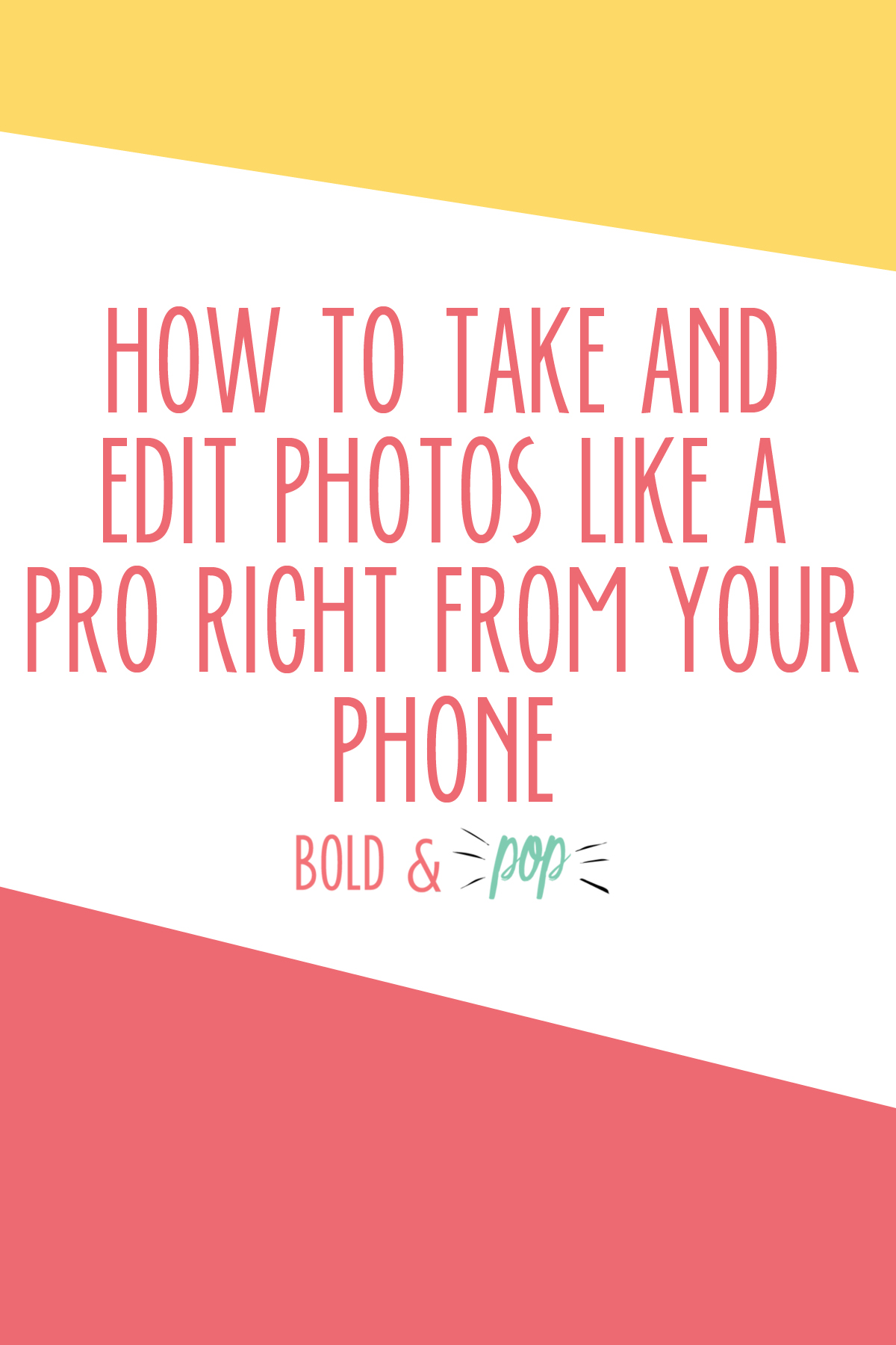 Bold & Pop : How to Take and Edit Photos Like a Pro Right From Your Phone